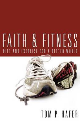 Faith and Fitness: Diet and Exercise for a Better World by Tom P. Hafer image
