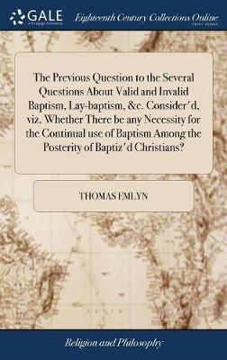 The Previous Question to the Several Questions about Valid and Invalid Baptism, Lay-Baptism, &c. Consider'd, Viz. Whether There Be Any Necessity for the Continual Use of Baptism Among the Posterity of Baptiz'd Christians? by Thomas Emlyn