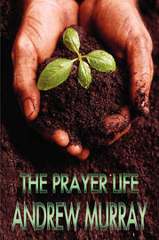 The Prayer Life: Andrew Murray Christian Classics by Andrew Murray image