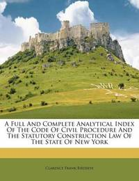 A Full and Complete Analytical Index of the Code of Civil Procedure and the Statutory Construction Law of the State of New York by Clarence Frank Birdseye