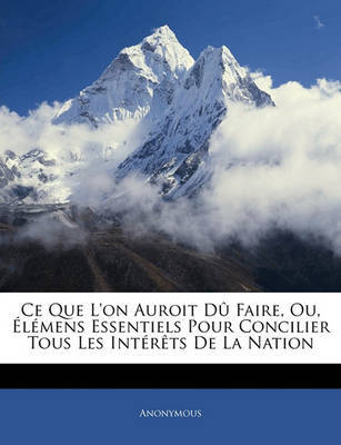 Ce Que L'On Auroit D Faire, Ou, Lmens Essentiels Pour Concilier Tous Les Intrts de La Nation by * Anonymous image