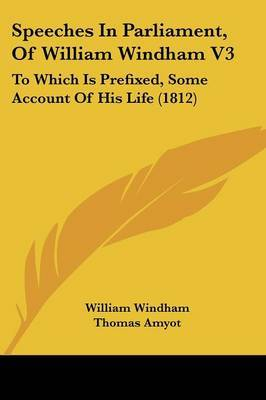 Speeches In Parliament, Of William Windham V3: To Which Is Prefixed, Some Account Of His Life (1812) by William Windham image