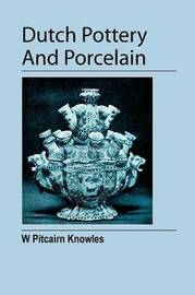 Dutch Pottery And Porcelain by William Pitcairn Knowles