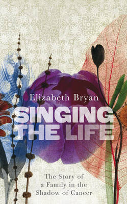 Singing the Life: The Story of a Family Living in the Shadow of Cancer by Elizabeth M. Bryan