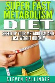 Super Fast Metabolism Diet: Speed Up Your Metabolism and Lose Weight Quickly by Steven Ballinger image