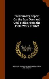 Preliminary Report on the Iron Ores and Coal Fields from the Field Work of 1872