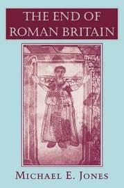 The End of Roman Britain by Michael E. Jones