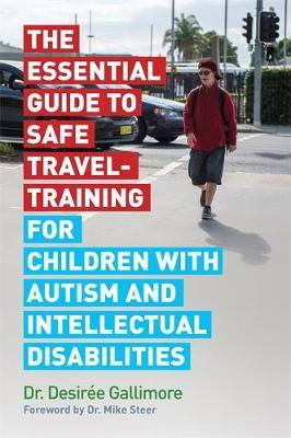 The Essential Guide to Safe Travel-Training for Children with Autism and Intellectual Disabilities by Desiree Gallimore