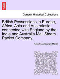 British Possessions in Europe, Africa, Asia and Australasia, Connected with England by the India and Australia Mail Steam Packet Company. by Robert Montgomery Martin
