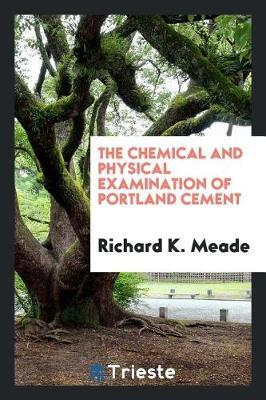 The Chemical and Physical Examination of Portland Cement by Richard K. Meade
