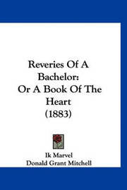 Reveries of a Bachelor: Or a Book of the Heart (1883) by Donald Grant Mitchell