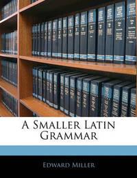 A Smaller Latin Grammar by Edward Miller