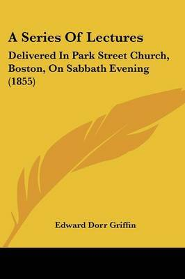 A Series Of Lectures: Delivered In Park Street Church, Boston, On Sabbath Evening (1855) by Edward Dorr Griffin image