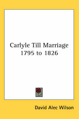 Carlyle Till Marriage 1795 to 1826 by David Alec Wilson