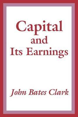 Capital and Its Earnings by John Bates Clark