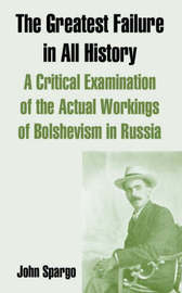 The Greatest Failure in All History: A Critical Examination of the Actual Workings of Bolshevism in Russia by John Spargo image