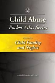 Child Abuse Pocket Atlas Series, Volume 5: Child Fatality and Neglect by Randell Alexander