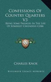 Confessions of Country Quarters V3: Being Some Passages in the Life of Somerset Cavendish Cobb by Charles Knox
