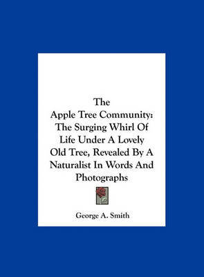 The Apple Tree Community: The Surging Whirl of Life Under a Lovely Old Tree, Revealed by a Naturalist in Words and Photographs by George A Smith, B.A image