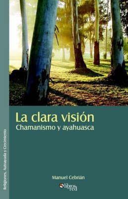 La Clara Vision. Chamanismo Y Ayahuasca by Manuel Cebrian