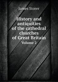 History and Antiquities of the Cathedral Churches of Great Britain Volume 2 by James Storer