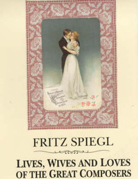 Lives, Wives and Loves of the Great Composers by Fritz Spiegl
