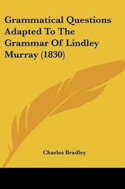 Grammatical Questions Adapted To The Grammar Of Lindley Murray (1830) by Charles Bradley image