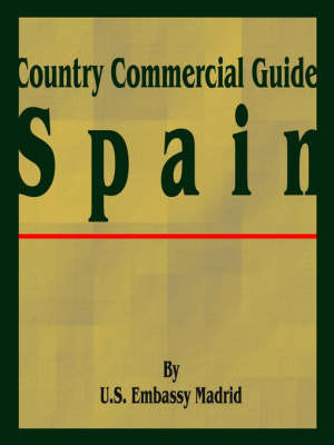 Country Commercial Guide: Spain by U S Embassy Madrid