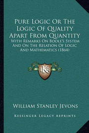 Pure Logic or the Logic of Quality Apart from Quantity: With Remarks on Boole's System and on the Relation of Logic and Mathematics (1864) by William Stanley Jevons