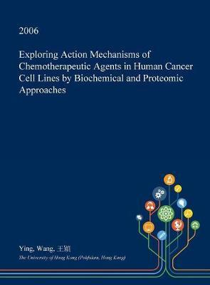 Exploring Action Mechanisms of Chemotherapeutic Agents in Human Cancer Cell Lines by Biochemical and Proteomic Approaches by Ying Wang