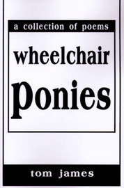 Wheelchair Ponies: A Collection of Poems by Tom James