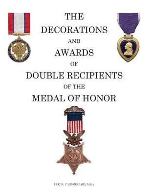 The Decorations and Awards of Double Recipients of the Medal of Honor by Eric R Caubarreaux
