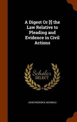 A Digest or [!] the Law Relative to Pleading and Evidence in Civil Actions by John Frederick Archbold