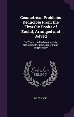 Geometrical Problems Deducible from the First Six Books of Euclid, Arranged and Solved by Miles Bland image