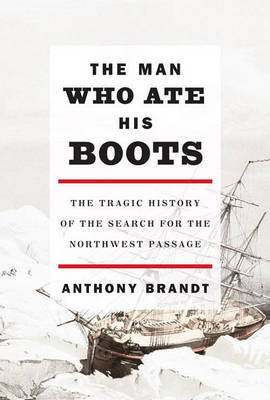 The Man Who Ate His Boots: The Tragic History of the Search for the Northwest Passage by Anthony Brandt image