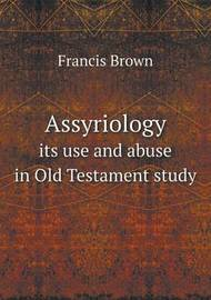 Assyriology Its Use and Abuse in Old Testament Study by Francis Brown