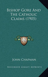 Bishop Gore and the Catholic Claims (1905) by John Chapman