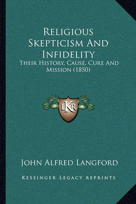 Religious Skepticism and Infidelity: Their History, Cause, Cure and Mission (1850) by John Alfred Langford image