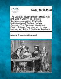 The Equitable Trust Company of New York and Elias J. Jacoby, as Trustees, Complainants, Against Cincinnati, Indianapolis and Western Railway Company by Murray Prentice Howland