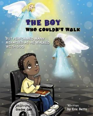The Boy Who Couldn't Walk But Performed Many Miracles by Eric Betts