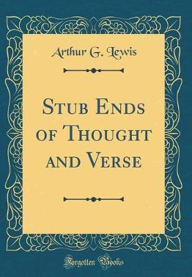 Stub Ends of Thought and Verse (Classic Reprint) by Arthur G Lewis