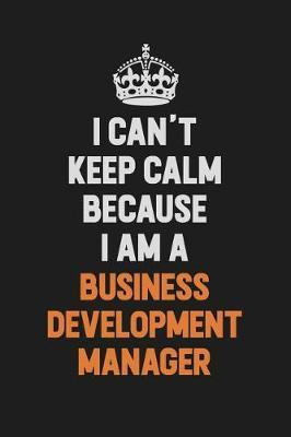 I Can't Keep Calm Because I Am A Business Development Manager by Camila Cooper image