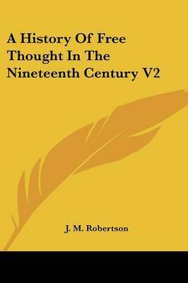 A History of Free Thought in the Nineteenth Century V2 by J.M. Robertson