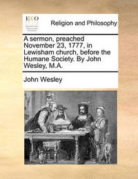 A Sermon, Preached November 23, 1777, in Lewisham Church, Before the Humane Society. by John Wesley, M.a by John Wesley
