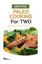 Paleo Cooking for Two: 101 Healthy Cooking for Two Recipes by Ashley Peters image