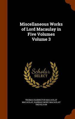 Miscellaneous Works of Lord Macaulay in Five Volumes Volume 3 by Thomas Babington Macaulay