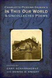 Charlotte Perkins Gilman's in This Our World and Uncollected Poems by Gary Scharnhorst