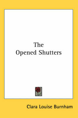 The Opened Shutters by Clara Louise Burnham