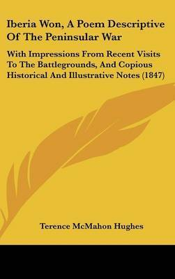 Iberia Won, A Poem Descriptive Of The Peninsular War: With Impressions From Recent Visits To The Battlegrounds, And Copious Historical And Illustrative Notes (1847) by Terence McMahon Hughes