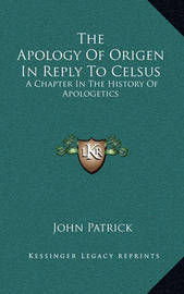 The Apology of Origen in Reply to Celsus: A Chapter in the History of Apologetics by John Patrick